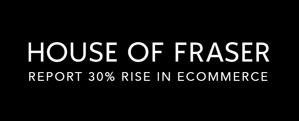 Ecommerce Round-Up: House Of Fraser Report 30% Rise in Ecommerce